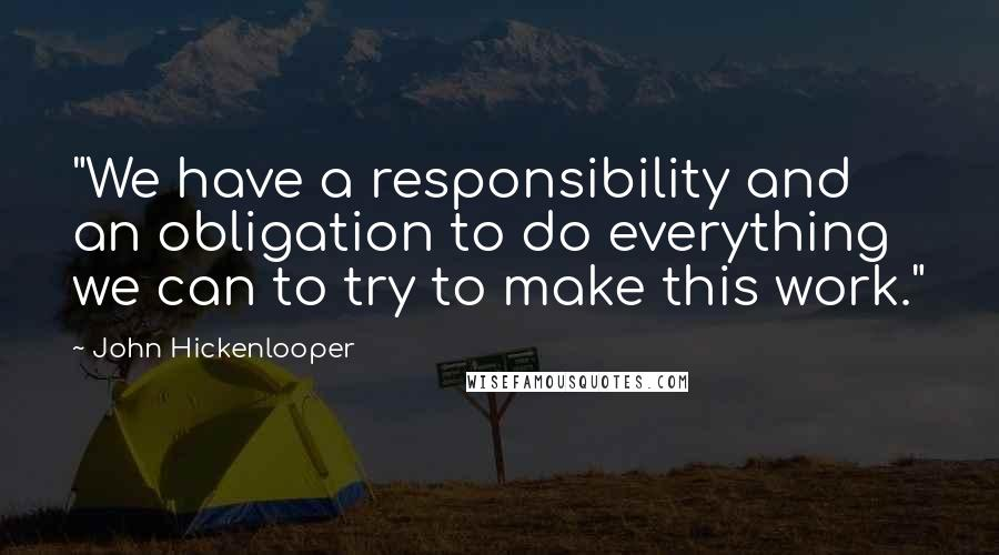 """John Hickenlooper quotes: """"We have a responsibility and an obligation to do everything we can to try to make this work."""""""