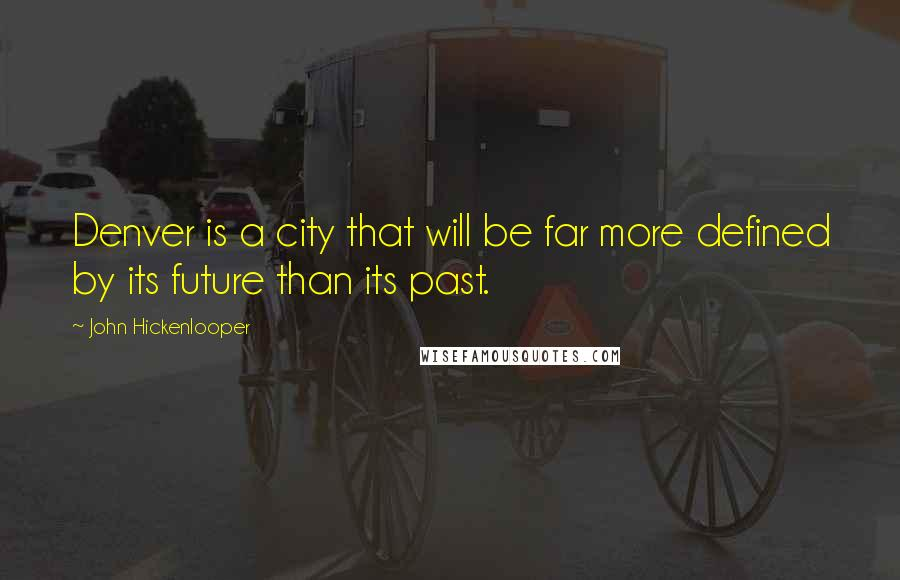 John Hickenlooper quotes: Denver is a city that will be far more defined by its future than its past.