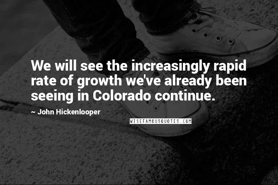 John Hickenlooper quotes: We will see the increasingly rapid rate of growth we've already been seeing in Colorado continue.