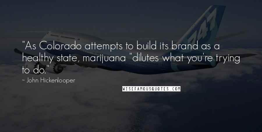"""John Hickenlooper quotes: """"As Colorado attempts to build its brand as a healthy state, marijuana """"dilutes what you're trying to do."""""""