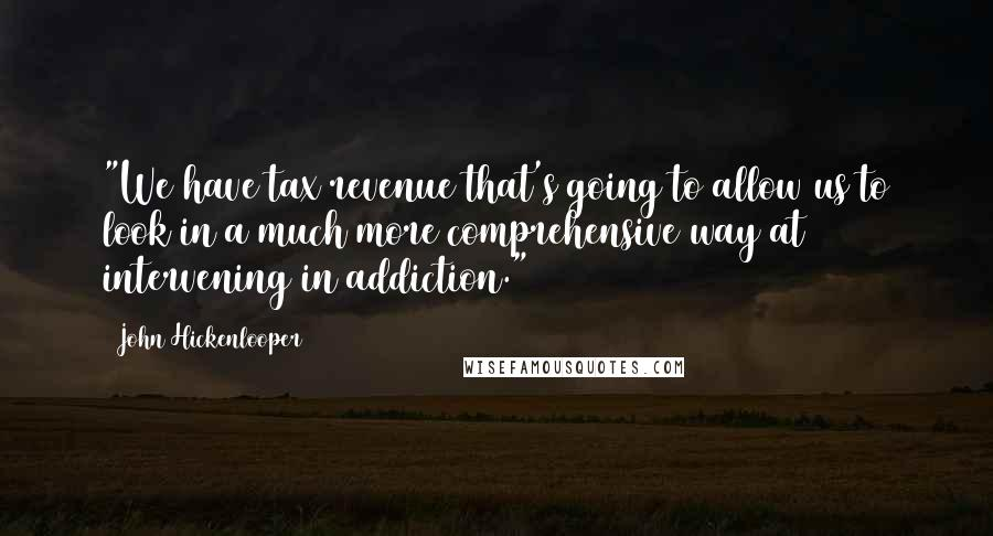 """John Hickenlooper quotes: """"We have tax revenue that's going to allow us to look in a much more comprehensive way at intervening in addiction."""""""