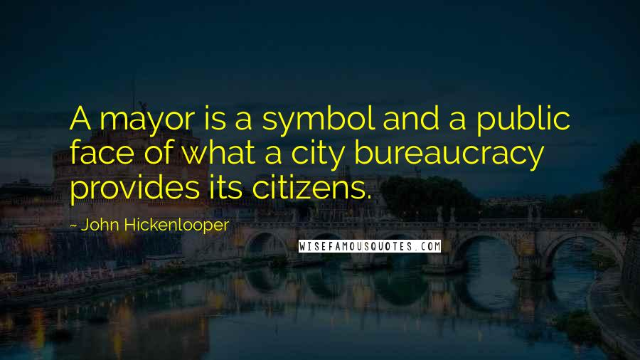 John Hickenlooper quotes: A mayor is a symbol and a public face of what a city bureaucracy provides its citizens.