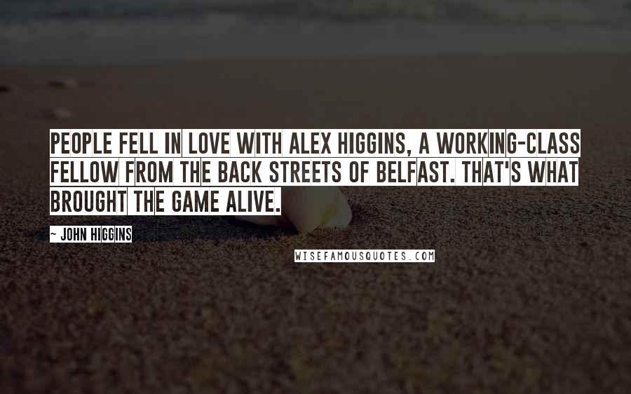 John Higgins quotes: People fell in love with Alex Higgins, a working-class fellow from the back streets of Belfast. That's what brought the game alive.
