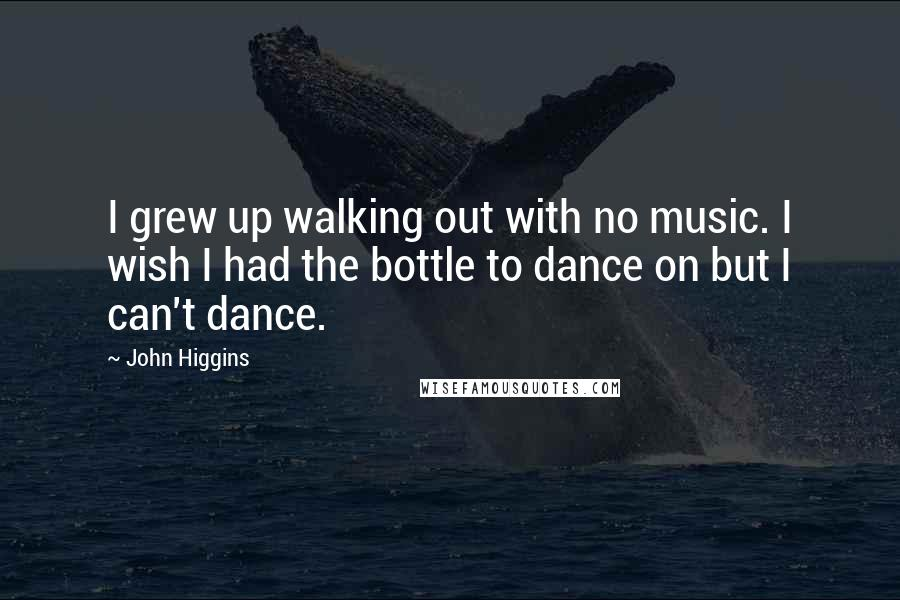 John Higgins quotes: I grew up walking out with no music. I wish I had the bottle to dance on but I can't dance.