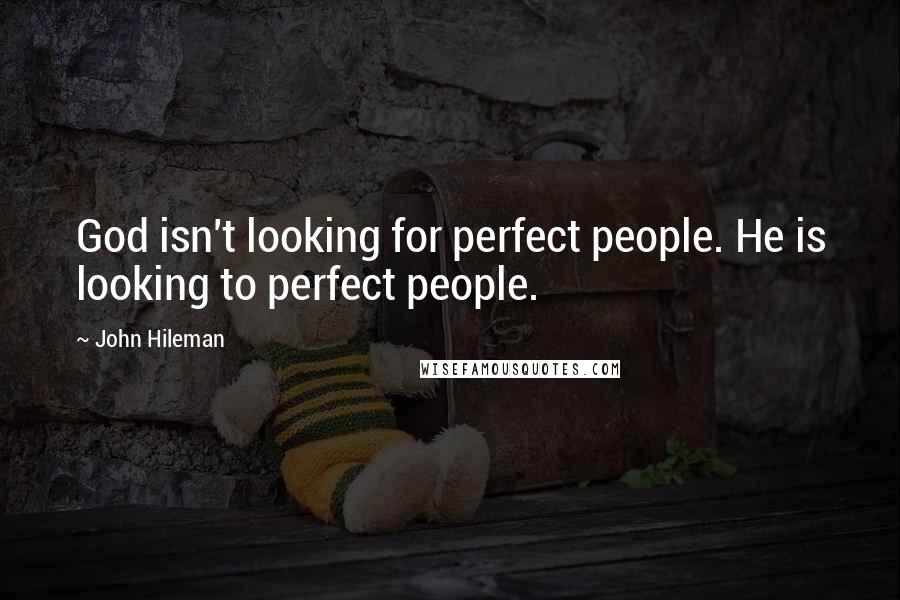John Hileman quotes: God isn't looking for perfect people. He is looking to perfect people.