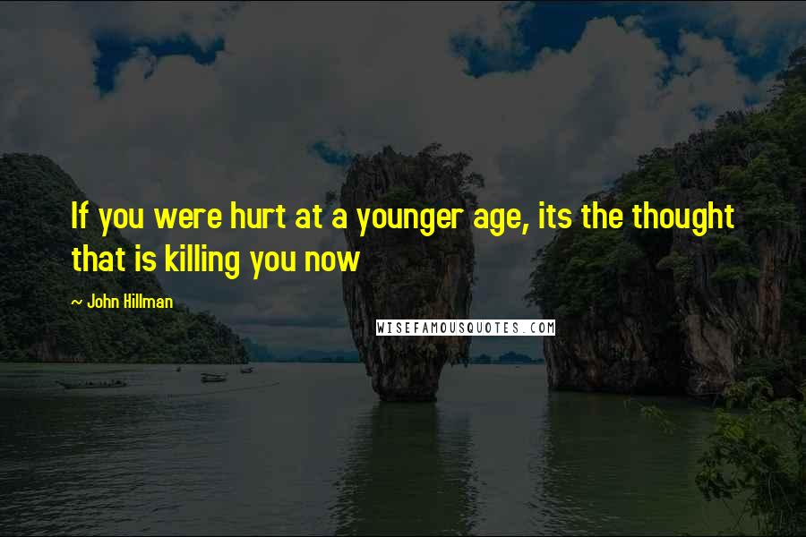 John Hillman quotes: If you were hurt at a younger age, its the thought that is killing you now