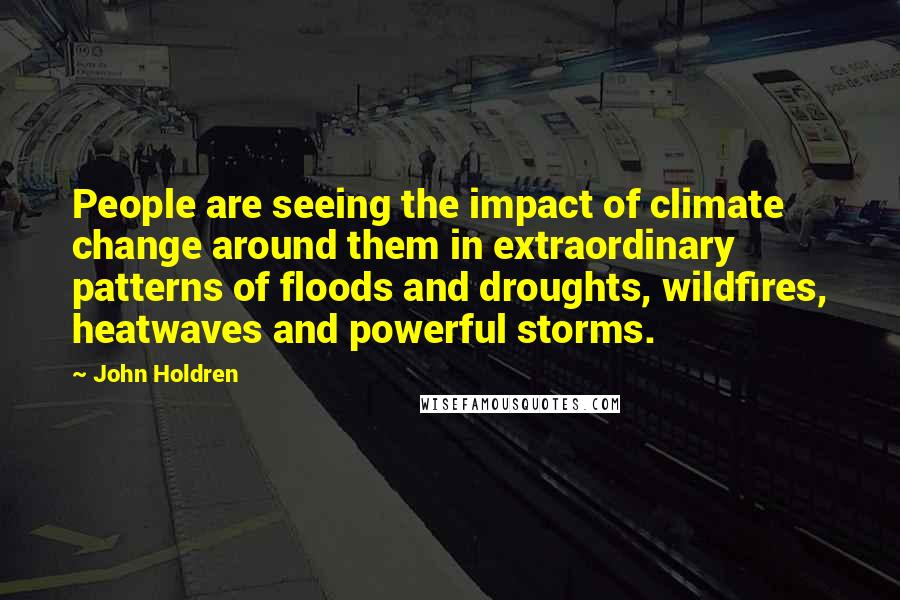 John Holdren quotes: People are seeing the impact of climate change around them in extraordinary patterns of floods and droughts, wildfires, heatwaves and powerful storms.