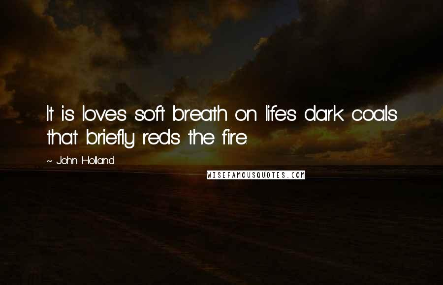 John Holland quotes: It is love's soft breath on life's dark coals that briefly reds the fire.