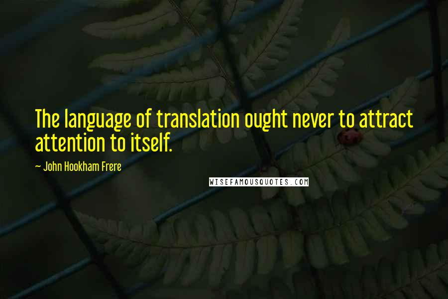 John Hookham Frere quotes: The language of translation ought never to attract attention to itself.
