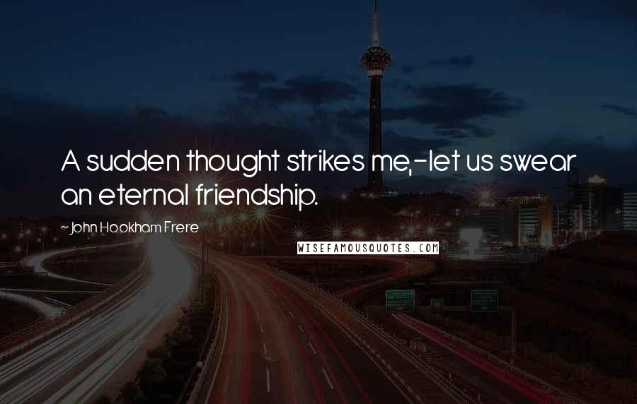John Hookham Frere quotes: A sudden thought strikes me,-let us swear an eternal friendship.
