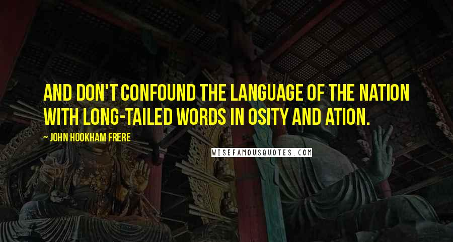 John Hookham Frere quotes: And don't confound the language of the nation With long-tailed words in osity and ation.