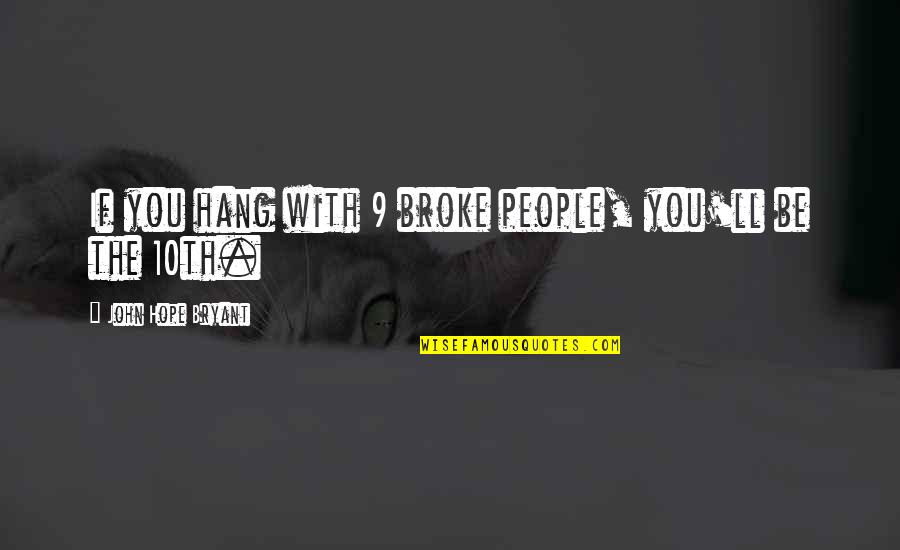 John Hope Bryant Quotes By John Hope Bryant: If you hang with 9 broke people, you'll