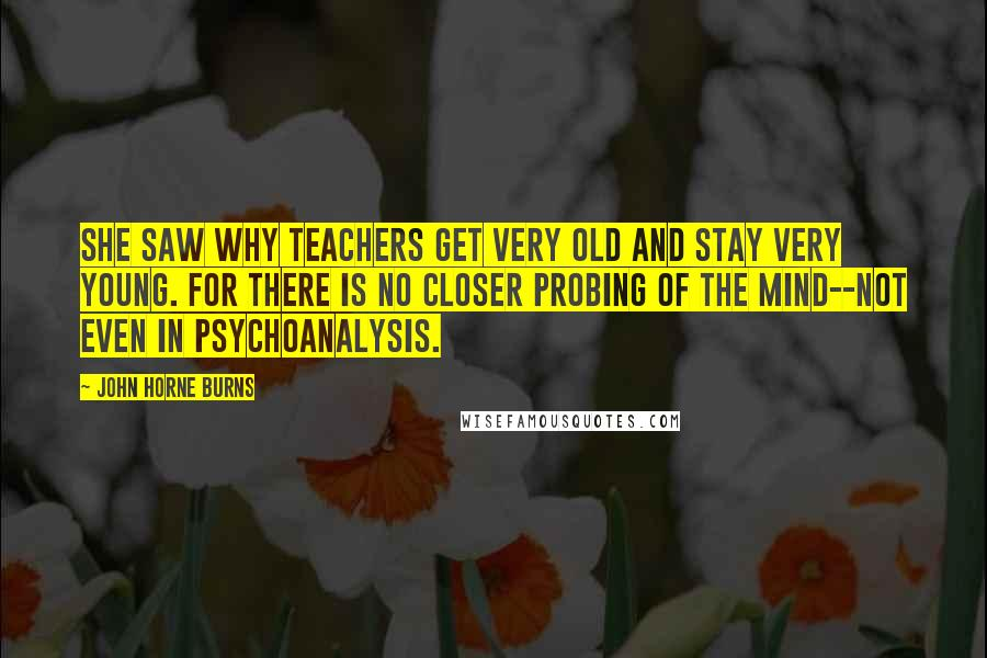 John Horne Burns quotes: She saw why teachers get very old and stay very young. For there is no closer probing of the mind--not even in psychoanalysis.
