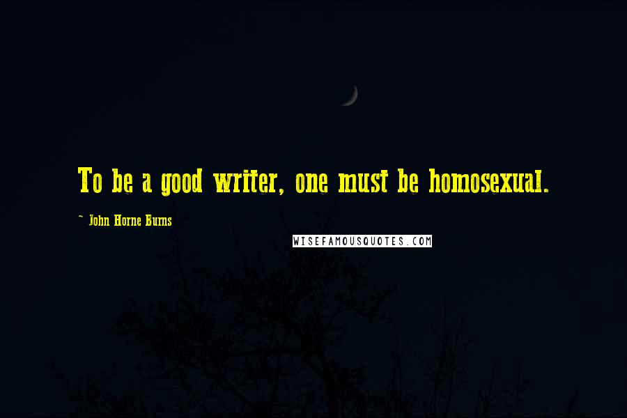 John Horne Burns quotes: To be a good writer, one must be homosexual.