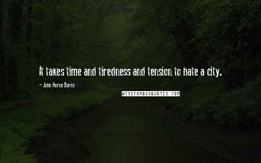 John Horne Burns quotes: It takes time and tiredness and tension to hate a city.
