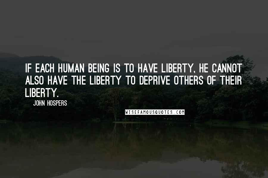 John Hospers quotes: If each human being is to have liberty, he cannot also have the liberty to deprive others of their liberty.