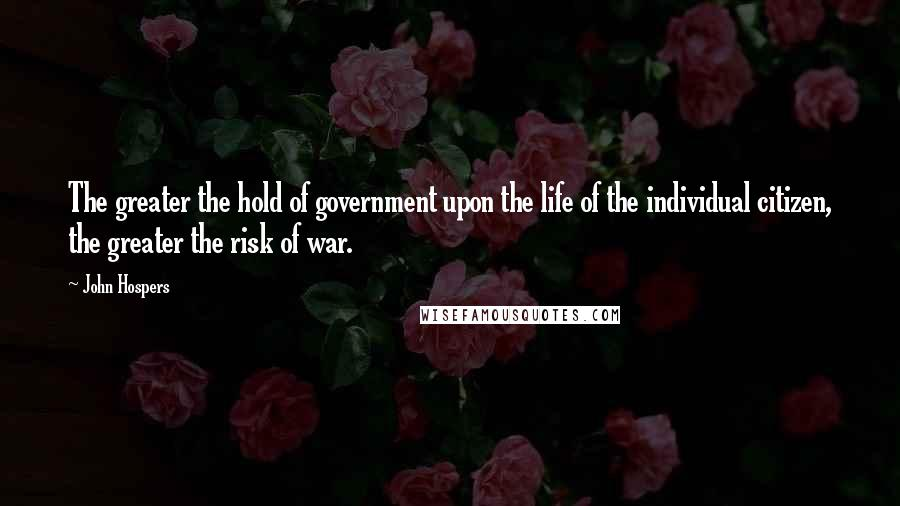 John Hospers quotes: The greater the hold of government upon the life of the individual citizen, the greater the risk of war.
