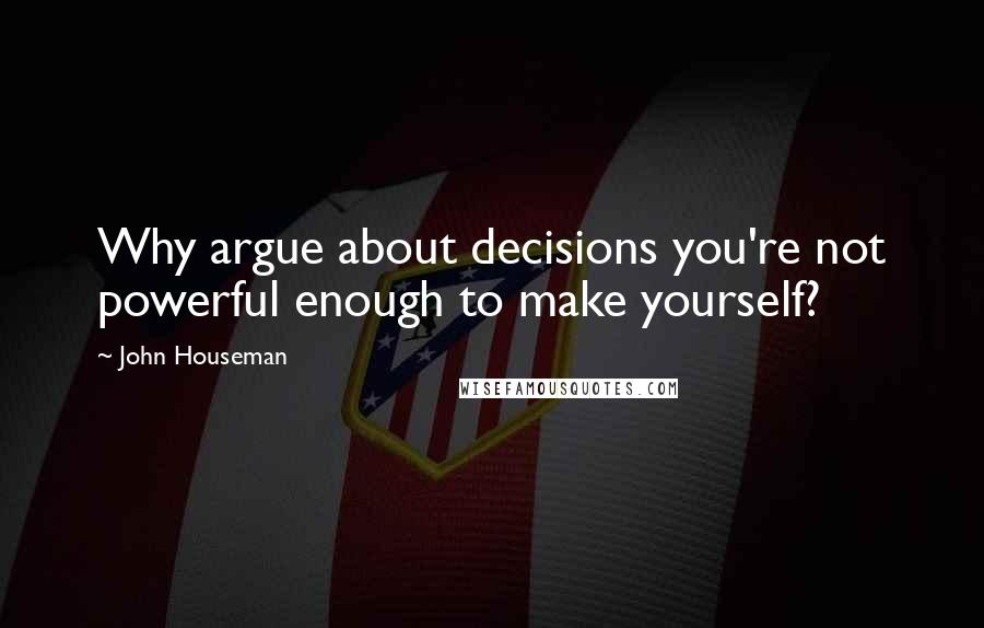 John Houseman quotes: Why argue about decisions you're not powerful enough to make yourself?