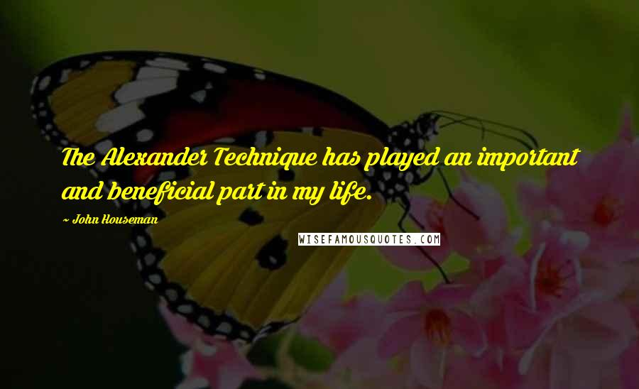 John Houseman quotes: The Alexander Technique has played an important and beneficial part in my life.