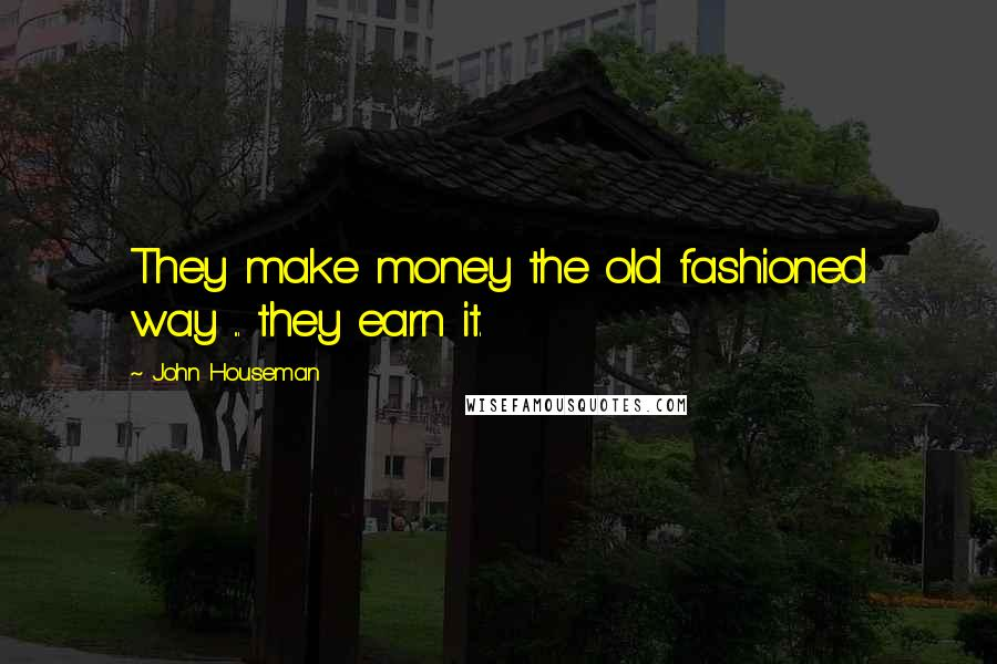 John Houseman quotes: They make money the old fashioned way ... they earn it.