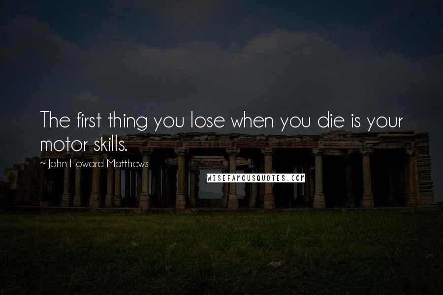 John Howard Matthews quotes: The first thing you lose when you die is your motor skills.