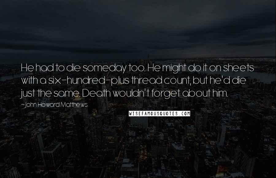 John Howard Matthews quotes: He had to die someday too. He might do it on sheets with a six-hundred-plus thread count, but he'd die just the same. Death wouldn't forget about him.