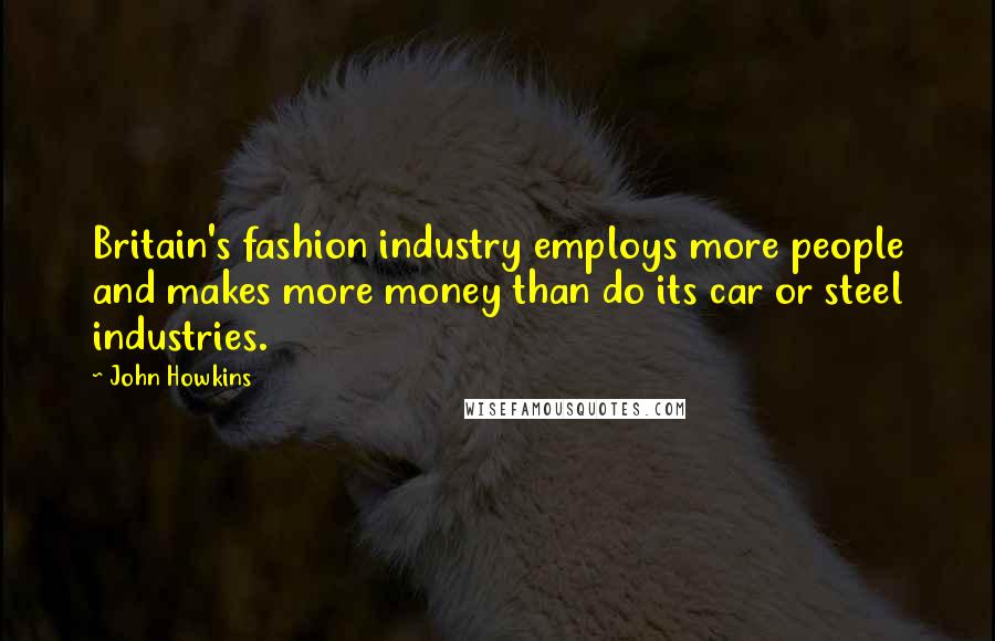 John Howkins quotes: Britain's fashion industry employs more people and makes more money than do its car or steel industries.