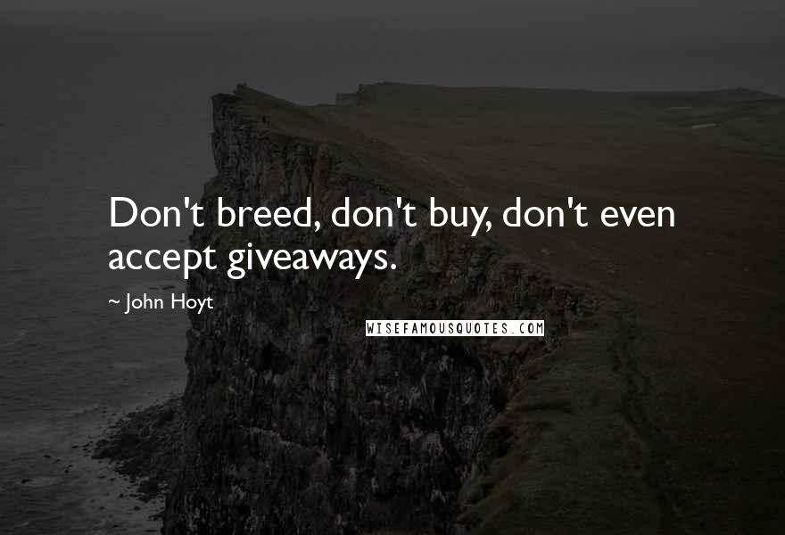 John Hoyt quotes: Don't breed, don't buy, don't even accept giveaways.