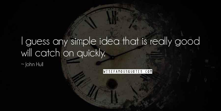 John Hull quotes: I guess any simple idea that is really good will catch on quickly.
