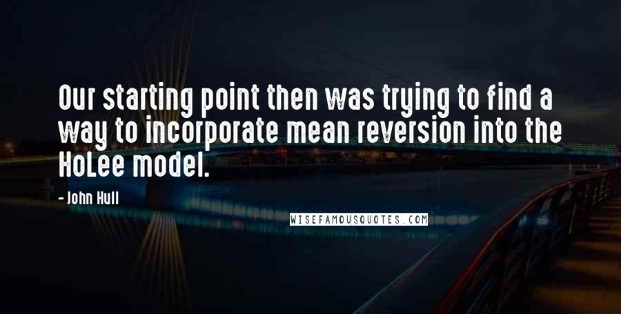 John Hull quotes: Our starting point then was trying to find a way to incorporate mean reversion into the HoLee model.