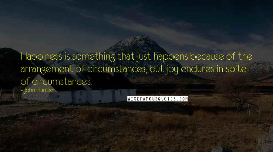 John Hunter quotes: Happiness is something that just happens because of the arrangement of circumstances, but joy endures in spite of circumstances.