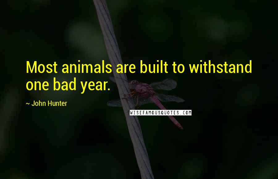 John Hunter quotes: Most animals are built to withstand one bad year.
