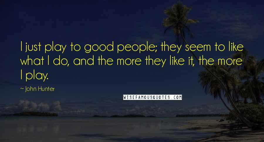John Hunter quotes: I just play to good people; they seem to like what I do, and the more they like it, the more I play.