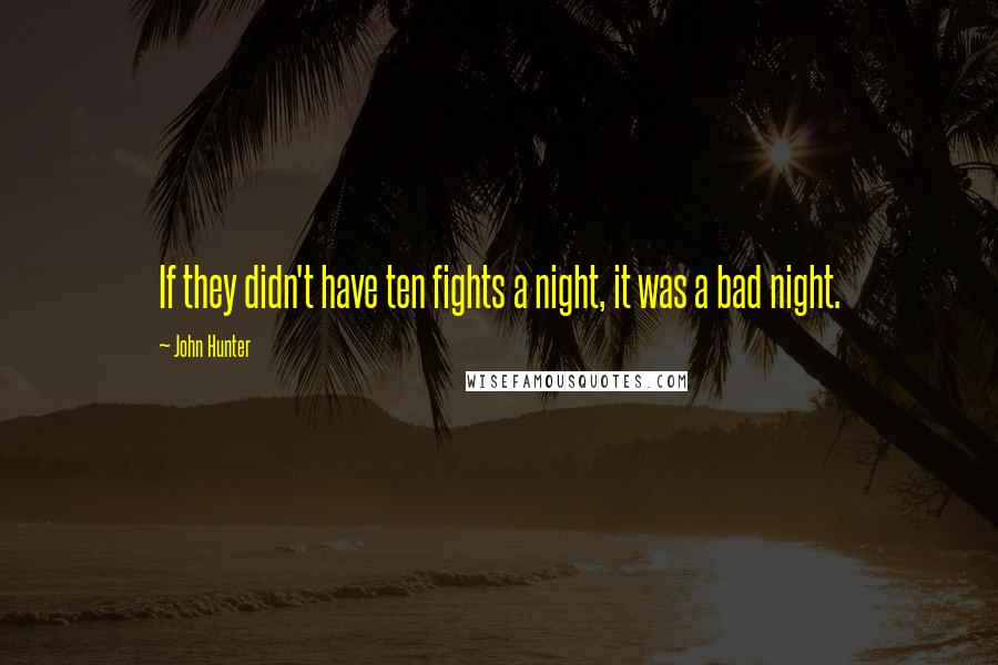 John Hunter quotes: If they didn't have ten fights a night, it was a bad night.