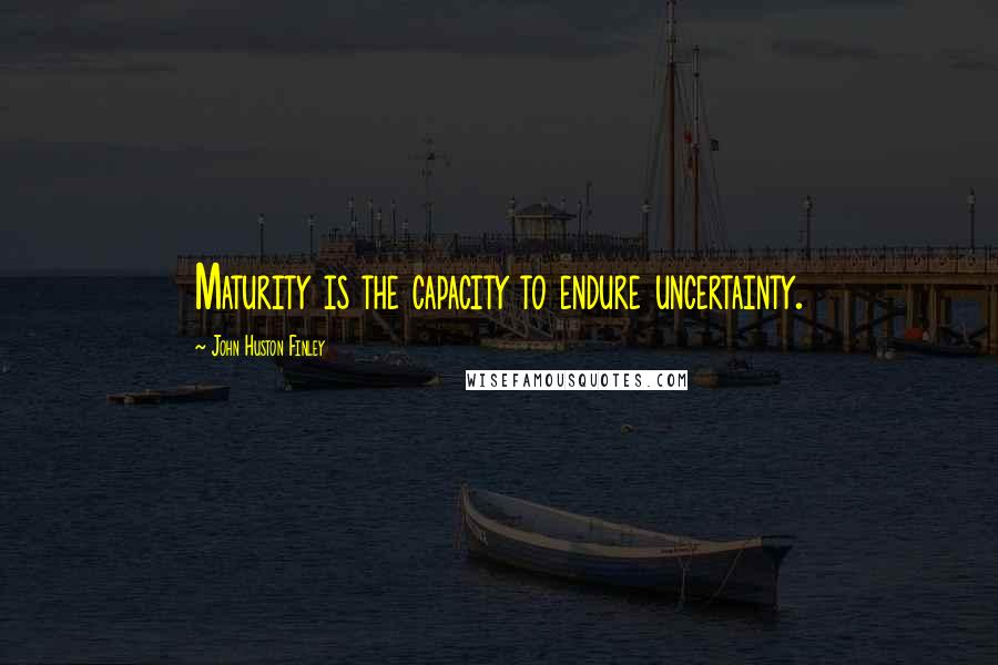 John Huston Finley quotes: Maturity is the capacity to endure uncertainty.