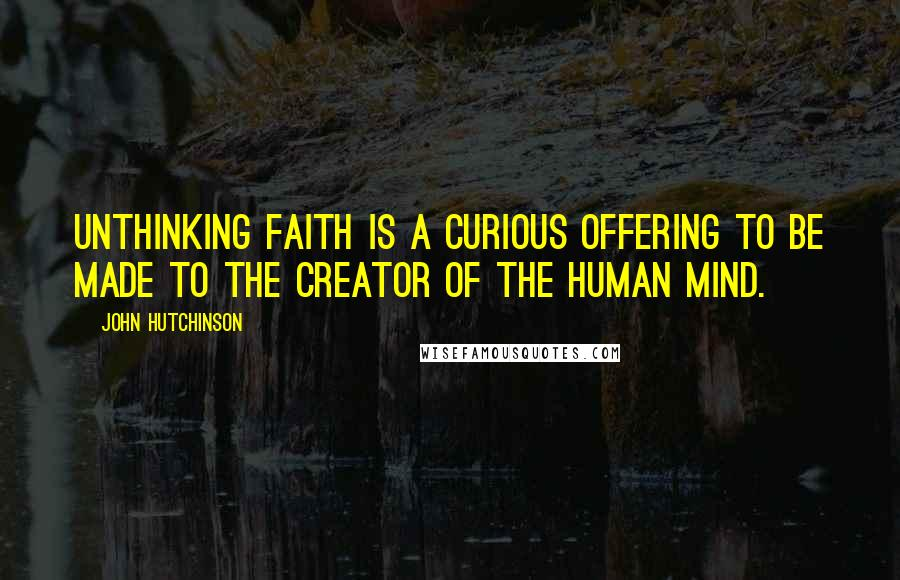John Hutchinson quotes: Unthinking faith is a curious offering to be made to the creator of the human mind.