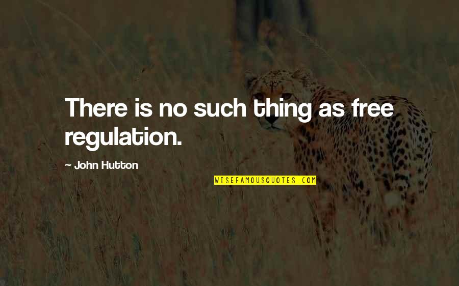 John Hutton Quotes By John Hutton: There is no such thing as free regulation.