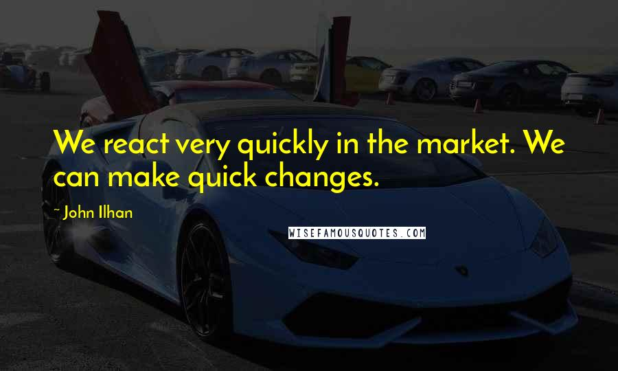 John Ilhan quotes: We react very quickly in the market. We can make quick changes.