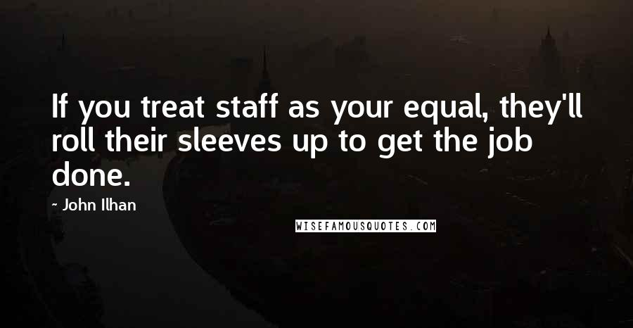 John Ilhan quotes: If you treat staff as your equal, they'll roll their sleeves up to get the job done.