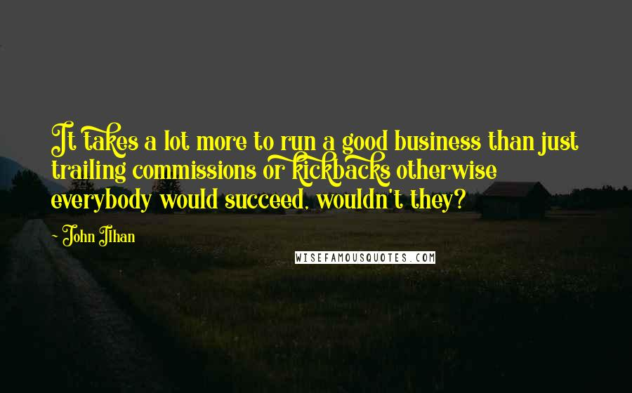John Ilhan quotes: It takes a lot more to run a good business than just trailing commissions or kickbacks otherwise everybody would succeed, wouldn't they?