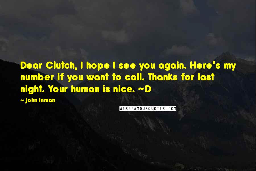 John Inman quotes: Dear Clutch, I hope I see you again. Here's my number if you want to call. Thanks for last night. Your human is nice. ~D