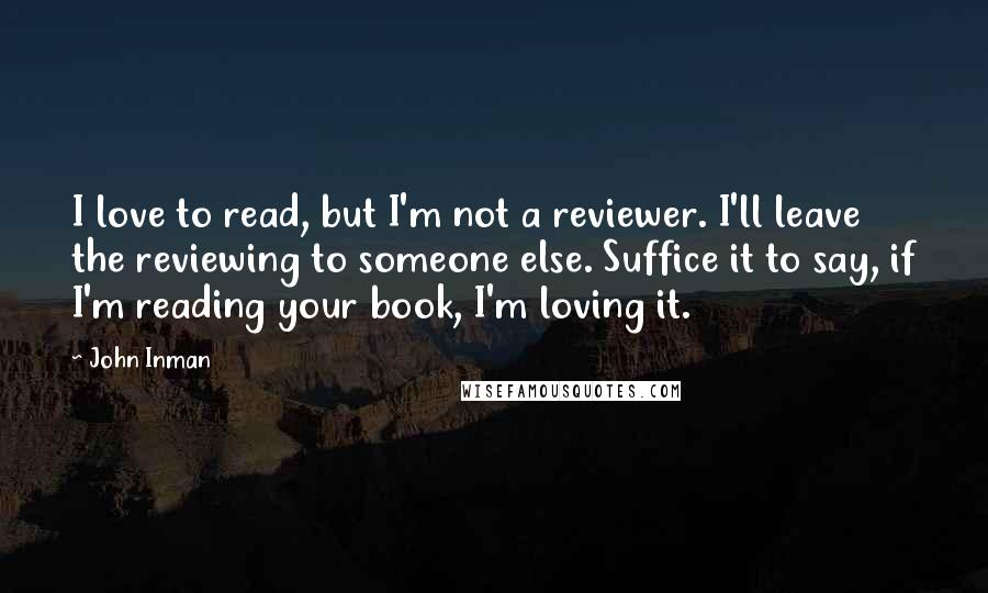 John Inman quotes: I love to read, but I'm not a reviewer. I'll leave the reviewing to someone else. Suffice it to say, if I'm reading your book, I'm loving it.