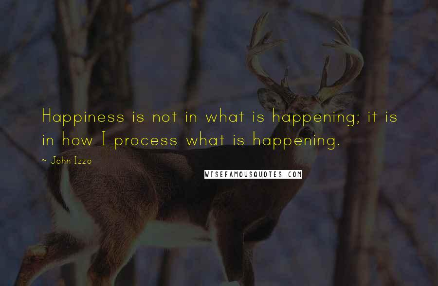 John Izzo quotes: Happiness is not in what is happening; it is in how I process what is happening.