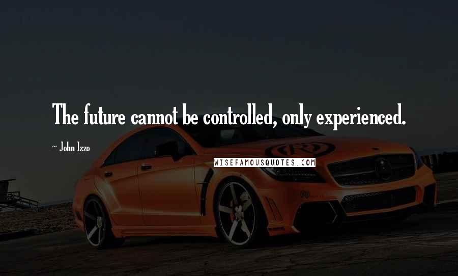John Izzo quotes: The future cannot be controlled, only experienced.