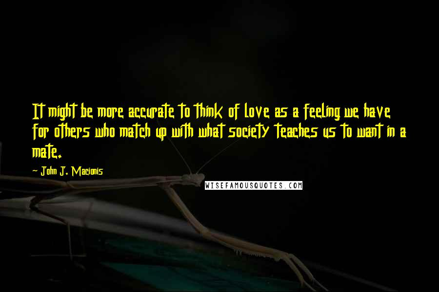 John J. Macionis quotes: It might be more accurate to think of love as a feeling we have for others who match up with what society teaches us to want in a mate.