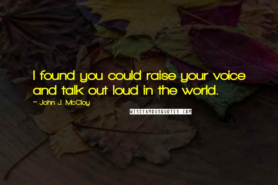 John J. McCloy quotes: I found you could raise your voice and talk out loud in the world.