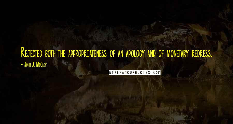 John J. McCloy quotes: Rejected both the appropriateness of an apology and of monetary redress.