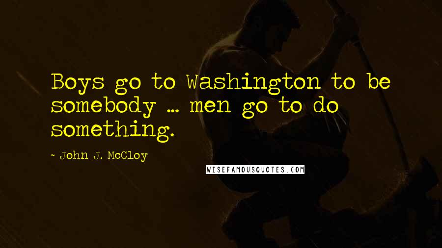 John J. McCloy quotes: Boys go to Washington to be somebody ... men go to do something.