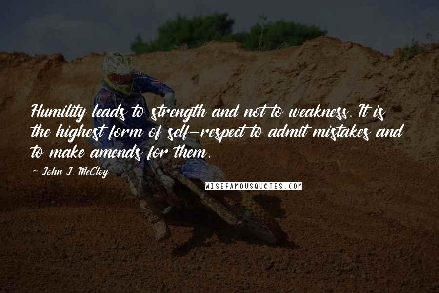 John J. McCloy quotes: Humility leads to strength and not to weakness. It is the highest form of self-respect to admit mistakes and to make amends for them.