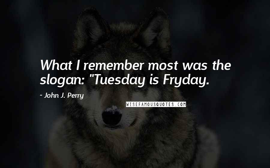"""John J. Perry quotes: What I remember most was the slogan: """"Tuesday is Fryday."""